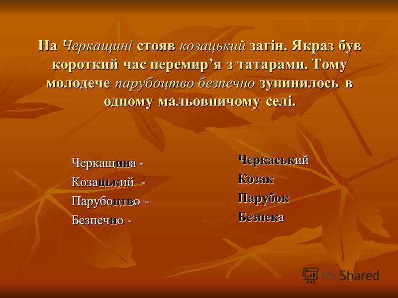 На Черкащині стояв козацький загін. Якраз був короткий час перемиря з татарами. Тому молодече парубоцтво безпечно зупинилось в одному мальовничому селі. Черкащина - Козацький - Парубоцтво - Безпечно - Черкаський КозакПарубок Безпека