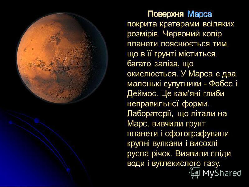 Поверхня Марса покрита кратерами всіляких розмірів. Червоний колір планети пояснюється тим, що в її грунті міститься багато заліза, що окислюється. У Марса є два маленькі супутники - Фобос і Деймос. Це кам'яні глиби неправильної форми. Лабораторії, щ