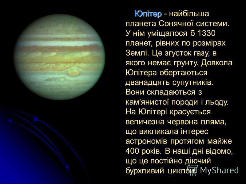 Юпітер - найбільша планета Сонячної системи. У нім уміщалося б 1330 планет, рівних по розмірах Землі. Це згусток газу, в якого немає грунту. Довкола Юпітера обертаються дванадцять супутників. Вони складаються з кам'янистої породи і льоду. На Юпітері