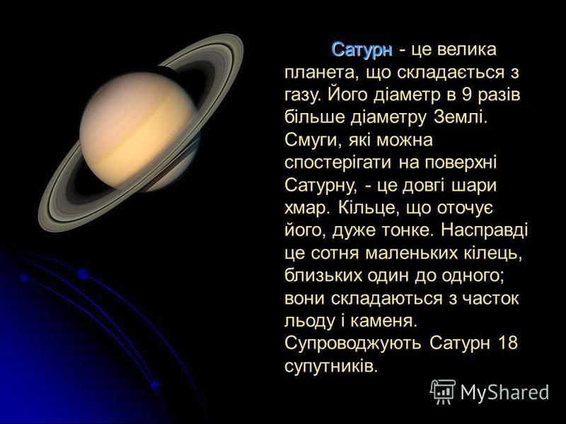 Сатурн - це велика планета, що складається з газу. Його діаметр в 9 разів більше діаметру Землі. Смуги, які можна спостерігати на поверхні Сатурну, - це довгі шари хмар. Кільце, що оточує його, дуже тонке. Насправді це сотня маленьких кілець, близьки