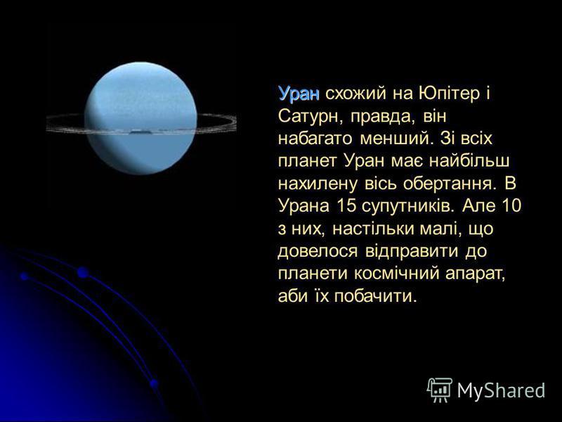 Уран схожий на Юпітер і Сатурн, правда, він набагато менший. Зі всіх планет Уран має найбільш нахилену вісь обертання. В Урана 15 супутників. Але 10 з них, настільки малі, що довелося відправити до планети космічний апарат, аби їх побачити.