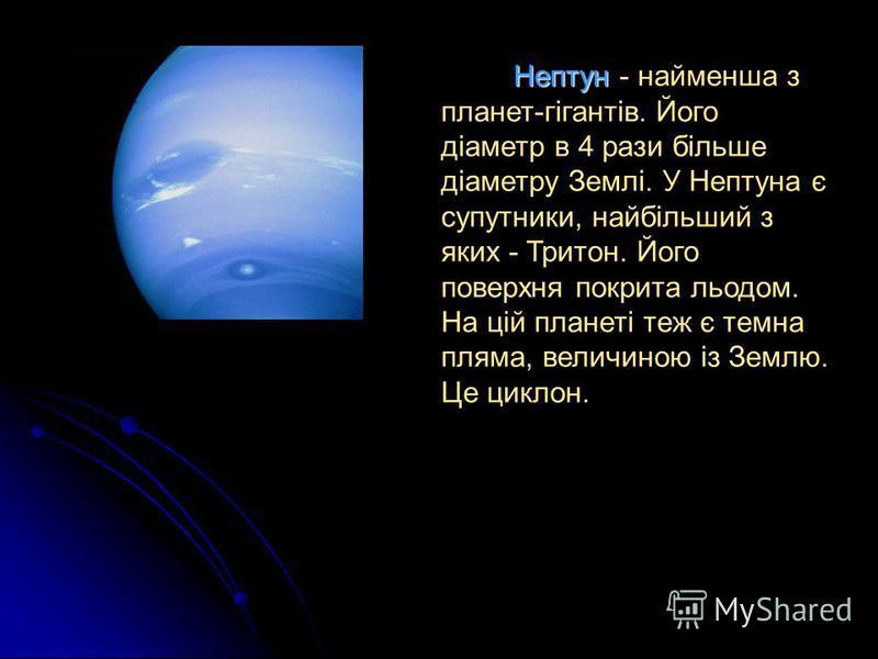 Нептун - найменша з планет-гігантів. Його діаметр в 4 рази більше діаметру Землі. У Нептуна є супутники, найбільший з яких - Тритон. Його поверхня покрита льодом. На цій планеті теж є темна пляма, величиною із Землю. Це циклон.