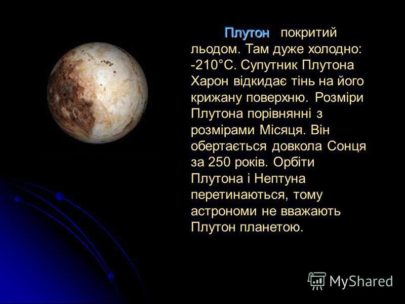 Плутон покритий льодом. Там дуже холодно: -210°С. Супутник Плутона Харон відкидає тінь на його крижану поверхню. Розміри Плутона порівнянні з розмірами Місяця. Він обертається довкола Сонця за 250 років. Орбіти Плутона і Нептуна перетинаються, тому а