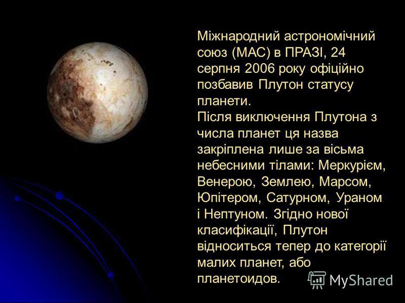 Міжнародний астрономічний союз (МАС) в ПРАЗІ, 24 серпня 2006 року офіційно позбавив Плутон статусу планети. Після виключення Плутона з числа планет ця назва закріплена лише за вісьма небесними тілами: Меркурієм, Венерою, Землею, Марсом, Юпітером, Сат
