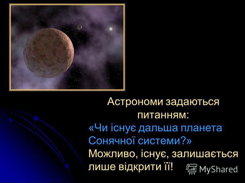 Астрономи задаються питанням: «Чи існує дальша планета Сонячної системи?» Можливо, існує, залишається лише відкрити її!
