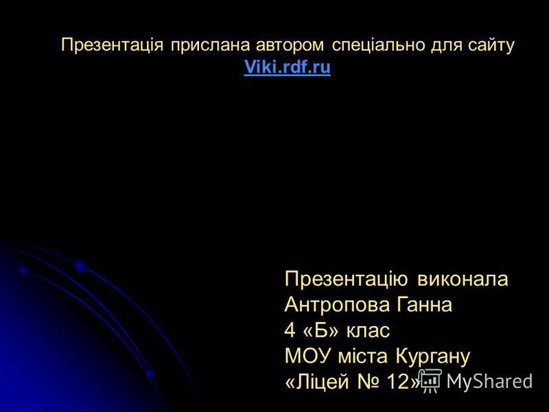 Презентацію виконала Антропова Ганна 4 «Б» клас МОУ міста Кургану «Ліцей 12» Презентація прислана автором спеціально для сайту Viki.rdf.ru