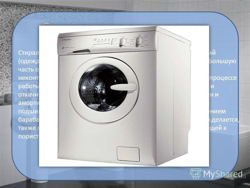 Стиральная машина установка для стирки текстильных изделий (одежды, нижнего и постельного белья, сумок и других вещей). Большую часть объёма машины занимает бак. Бак препятствует неконтролируемому растеканию воды или моющего раствора в процессе работ