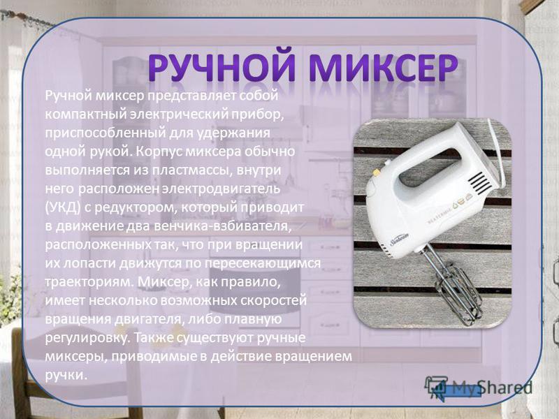 Ручной миксер представляет собой компактный электрический прибор, приспособленный для удержания одной рукой. Корпус миксера обычно выполняется из пластмассы, внутри него расположен электродвигатель (УКД) с редуктором, который приводит в движение два