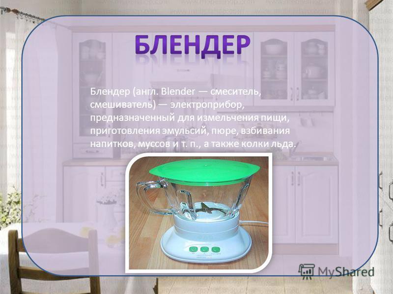 Блендер (англ. Blender смеситель, смешиватель) электроприбор, предназначенный для измельчения пищи, приготовления эмульсий, пюре, взбивания напитков, муссов и т. п., а также колки льда.