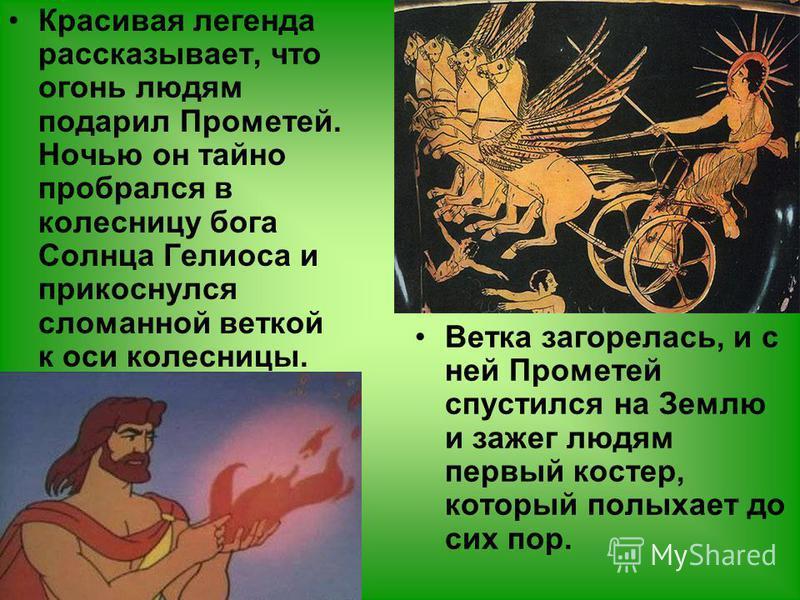 Красивая легенда рассказывает, что огонь людям подарил Прометей. Ночью он тайно пробрался в колесницу бога Солнца Гелиоса и прикоснулся сломанной веткой к оси колесницы. Ветка загорелась, и с ней Прометей спустился на Землю и зажег людям первый косте