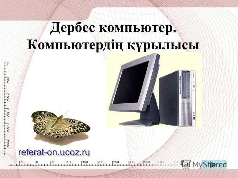 Дербес компьютер. Компьютердің құрылысы referat-on.ucoz.ru referat-on.ucoz.ru