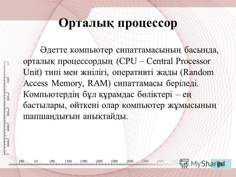 Орталық процессор Әдетте компьютер сипаттамасының басында, орталық процессордың (CPU – Сentral Processor Unit) типі мен жиілігі, оперативті жады (Random Access Memory, RAM) сипаттамасы беріледі. Компьютердің бұл құрамдас бөліктері – ең бастылары, өйт