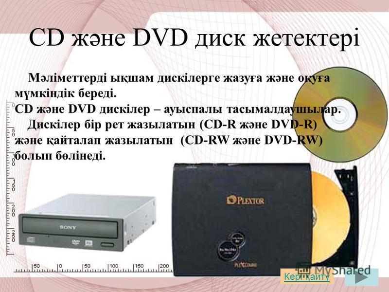 СD және DVD диск жетектері Мәліметтерді ықшам дискілерге жазуға және оқуға мүмкіндік береді. СD және DVD дискілер – ауыспалы тасымалдаушылар. Дискілер бір рет жазылатын (CD-R және DVD-R) және қайталап жазылатын (CD-RW және DVD-RW) болып бөлінеді. Кер
