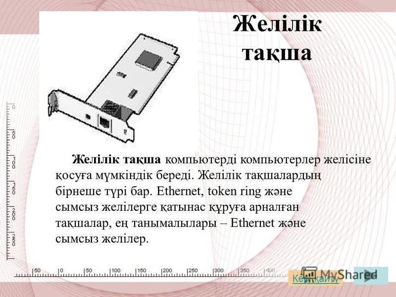Желілік тақша Желілік тақша компьютерді компьютерлер желісіне қосуға мүмкіндік береді. Желілік тақшалардың бірнеше түрі бар. Ethernet, token ring және сымсыз желілерге қатынас құруға арналған тақшалар, ең танымалылары – Ethernet және сымсыз желілер.