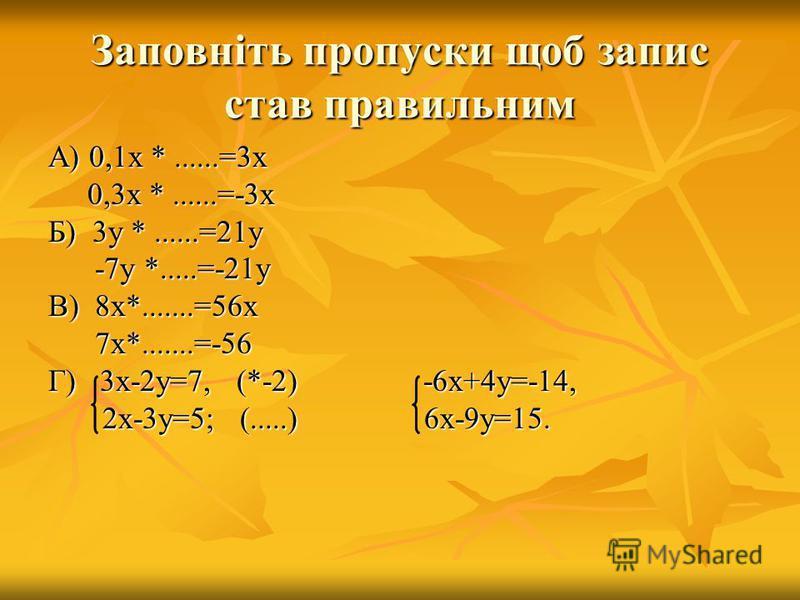 Заповніть пропуски щоб запис став правильним А) 0,1х *......=3х 0,3х *......=-3х 0,3х *......=-3х Б) 3у *......=21у -7у *.....=-21у -7у *.....=-21у В) 8х*.......=56х 7х*.......=-56 7х*.......=-56 Г) 3х-2у=7, (*-2) -6х+4у=-14, 2х-3у=5; (.....) 6х-9у=1