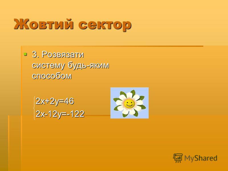 Жовтий сектор 3. Розвязати систему будь-яким способом 3. Розвязати систему будь-яким способом 2х+2у=46 2х+2у=46 2х-12у=-122 2х-12у=-122
