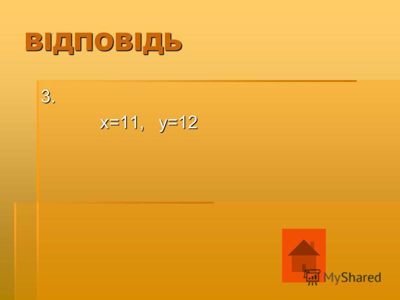 ВІДПОВІДЬ 3. х=11, у=12 х=11, у=12