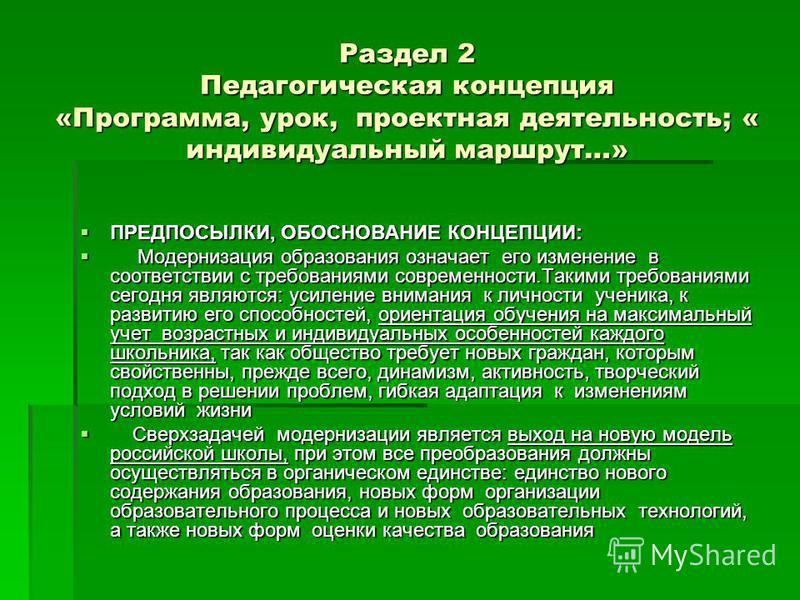 Раздел 2 Педагогическая концепция «Программа, урок, проектная деятельность; « индивидуальный маршрут…» ПРЕДПОСЫЛКИ, ОБОСНОВАНИЕ КОНЦЕПЦИИ: ПРЕДПОСЫЛКИ, ОБОСНОВАНИЕ КОНЦЕПЦИИ: Модернизация образования означает его изменение в соответствии с требования