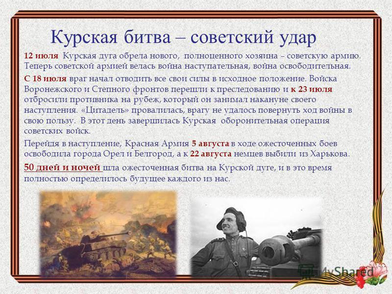 Курская битва – советский удар 12 июля Курская дуга обрела нового, полноценного хозяина – советскую армию. Теперь советской армией велась война наступательная, война освободительная. С 18 июля враг начал отводить все свои силы в исходное положение. В