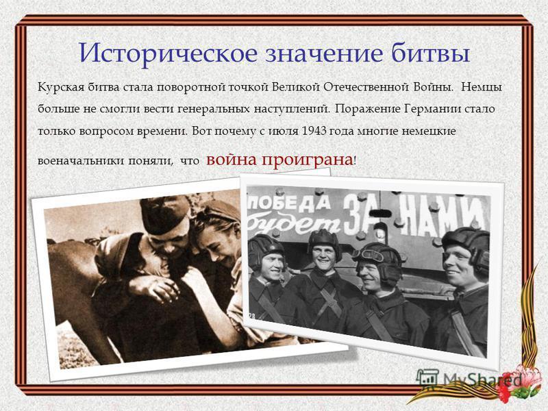 Историческое значение битвы Курская битва стала поворотной точкой Великой Отечественной Войны. Немцы больше не смогли вести генеральных наступлений. Поражение Германии стало только вопросом времени. Вот почему с июля 1943 года многие немецкие военача
