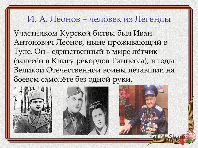 И. А. Леонов – человек из Легенды Участником Курской битвы был Иван Антонович Леонов, ныне проживающий в Туле. Он - единственный в мире лётчик (занесён в Книгу рекордов Гиннесса), в годы Великой Отечественной войны летавший на боевом самолёте без одн