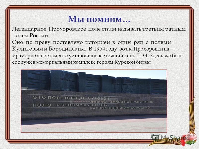 Мы помним… Легендарное Прохоровское поле стали называть третьим ратным полем России. Оно по праву поставлено историей в один ряд с полями Куликовым и Бородинским. В 1954 году возле Прохоровки на мраморном постаменте установили настоящий танк Т-34. Зд
