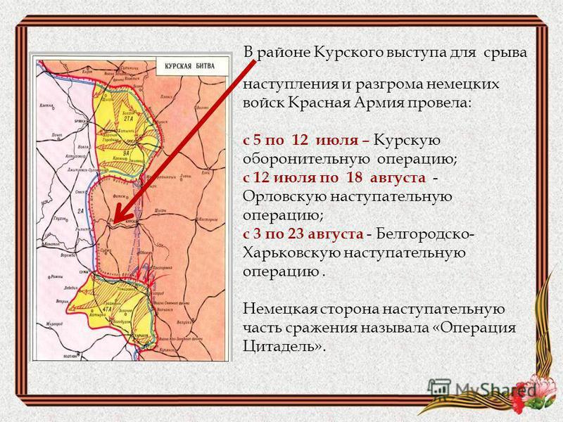 В районе Курского выступа для срыва наступления и разгрома немецких войск Красная Армия провела: с 5 по 12 июля – Курскую оборонительную операцию; с 12 июля по 18 августа - Орловскую наступательную операцию; с 3 по 23 августа - Белгородско- Харьковск