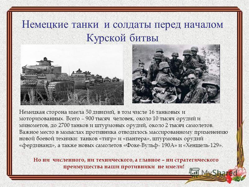 Немецкие танки и солдаты перед началом Курской битвы Немецкая сторона имела 50 дивизий, в том числе 16 танковых и моторизованных. Всего – 900 тысяч человек, около 10 тысяч орудий и минометов, до 2700 танков и штурмовых орудий, около 2 тысяч самолетов