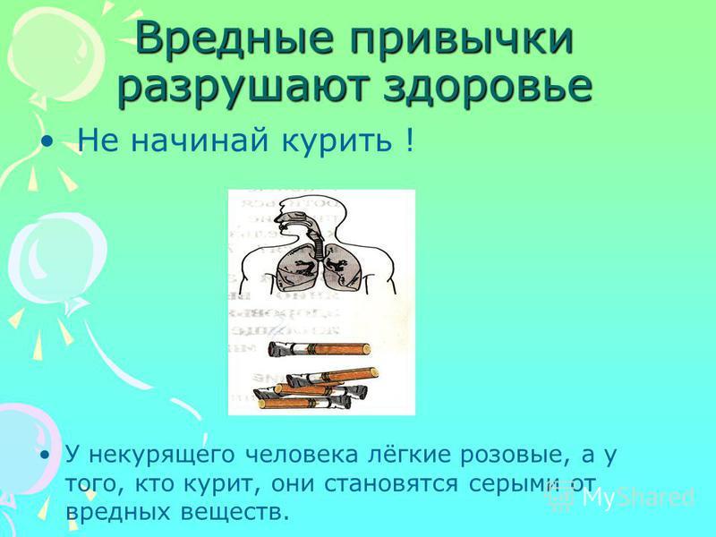 Вредные привычки разрушают здоровье Не начинай курить ! У некурящего человека лёгкие розовые, а у того, кто курит, они становятся серыми от вредных веществ.
