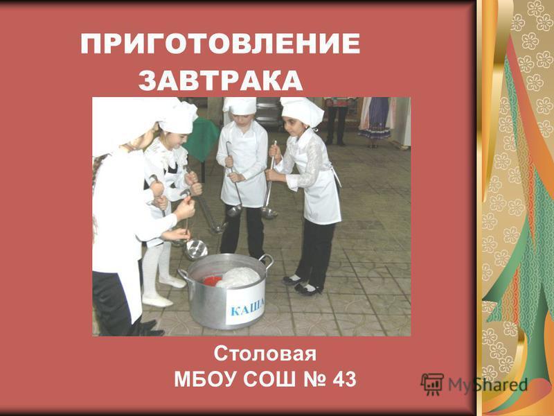 ПРИГОТОВЛЕНИЕ ЗАВТРАКА Столовая МБОУ СОШ 43