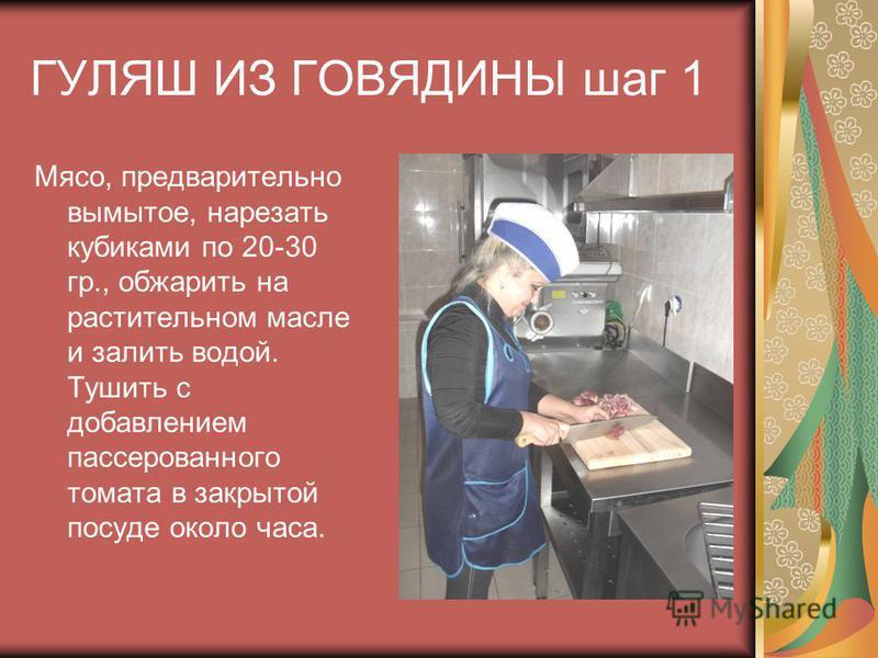 ГУЛЯШ ИЗ ГОВЯДИНЫ шаг 1 Мясо, предварительно вымытое, нарезать кубиками по 20-30 гр., обжарить на растительном масле и залить водой. Тушить с добавлением пассированного томата в закрытой посуде около часа.