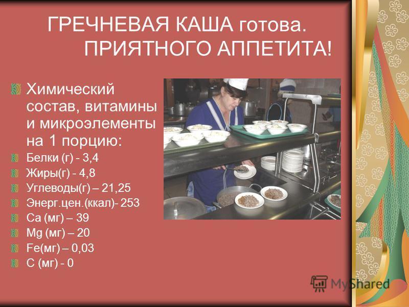 ГРЕЧНЕВАЯ КАША готова. ПРИЯТНОГО АППЕТИТА! Химический состав, витамины и микроэлементы на 1 порцию: Белки (г) - 3,4 Жиры(г) - 4,8 Углеводы(г) – 21,25 Энерг.цен.(ккал)- 253 Са (мг) – 39 Mg (мг) – 20 Fe(мг) – 0,03 С (мг) - 0