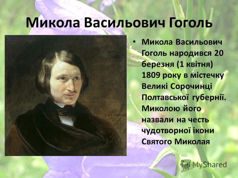 Микола Васильович Гоголь Микола Васильович Гоголь народився 20 березня (1 квітня) 1809 року в містечку Великі Сорочинці Полтавської губернії. Миколою його назвали на честь чудотворної ікони Святого Миколая