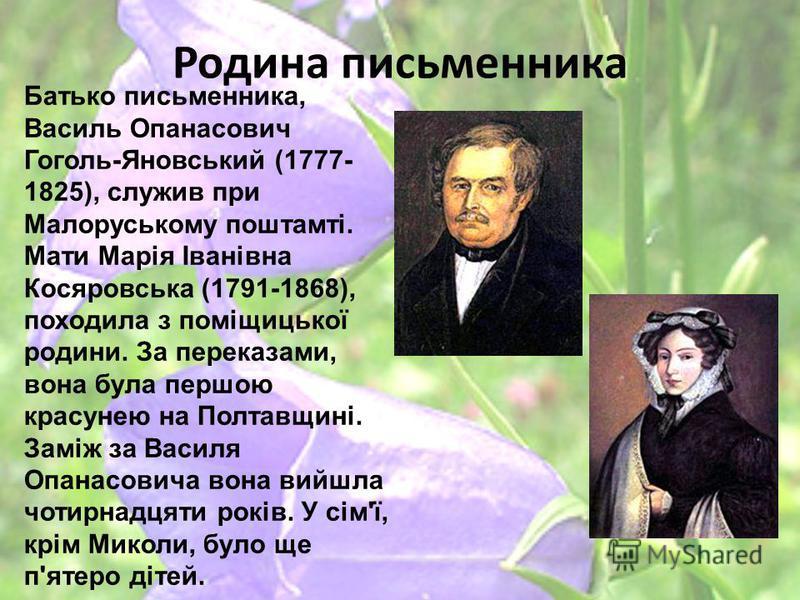 Родина письменника Батько письменника, Василь Опанасович Гоголь-Яновський (1777- 1825), служив при Малоруському поштамті. Мати Марія Іванівна Косяровська (1791-1868), походила з поміщицької родини. За переказами, вона була першою красунею на Полтавщи