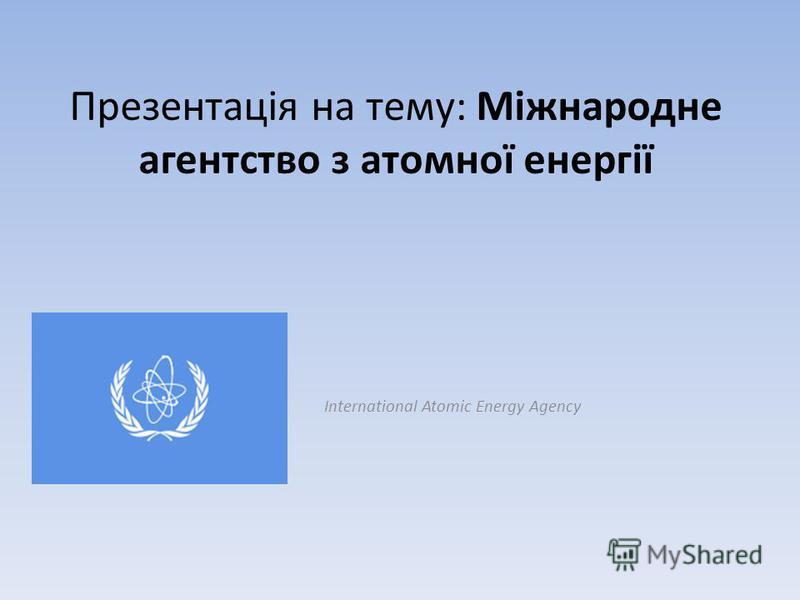 Презентація на тему: Міжнародне агентство з атомної енергії International Atomic Energy Agency
