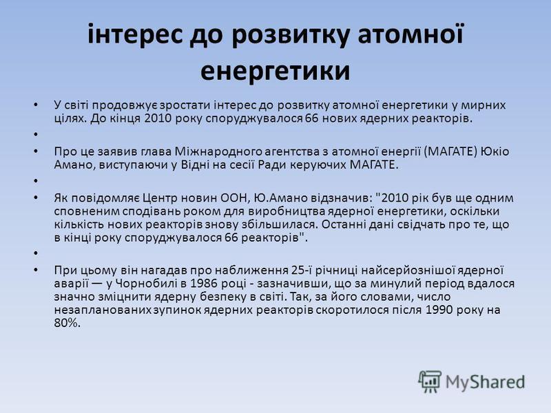 інтерес до розвитку атомної енергетики У світі продовжує зростати інтерес до розвитку атомної енергетики у мирних цілях. До кінця 2010 року споруджувалося 66 нових ядерних реакторів. Про це заявив глава Міжнародного агентства з атомної енергії (МАГАТ