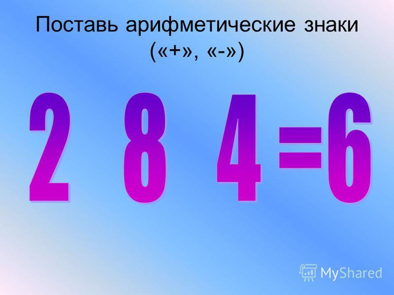 Поставь арифметические знаки («+», «-»)