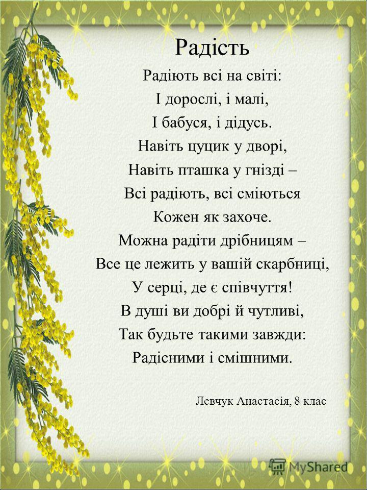 Радість Радіють всі на світі: І дорослі, і малі, І бабуся, і дідусь. Навіть цуцик у дворі, Навіть пташка у гнізді – Всі радіють, всі сміються Кожен як захоче. Можна радіти дрібницям – Все це лежить у вашій скарбниці, У серці, де є співчуття! В душі в