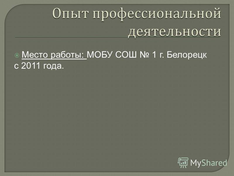 Место работы: МОБУ СОШ 1 г. Белорецк с 2011 года.