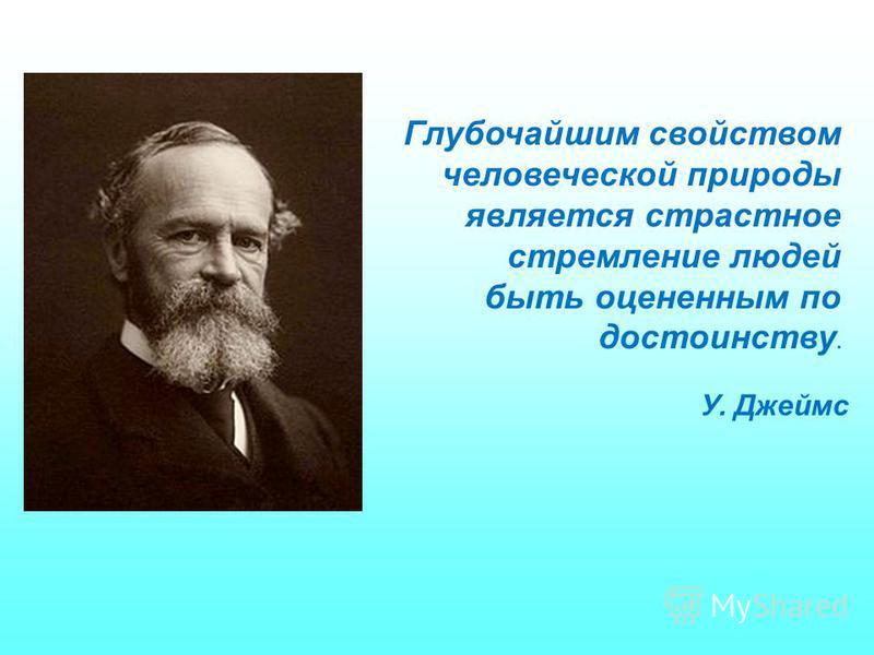 Глубочайшим свойством человеческой природы является страстное стремление людей быть оцененным по достоинству. У. Джеймс