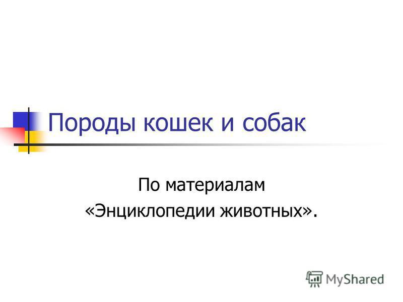 Породы кошек и собак По материалам «Энциклопедии животных».