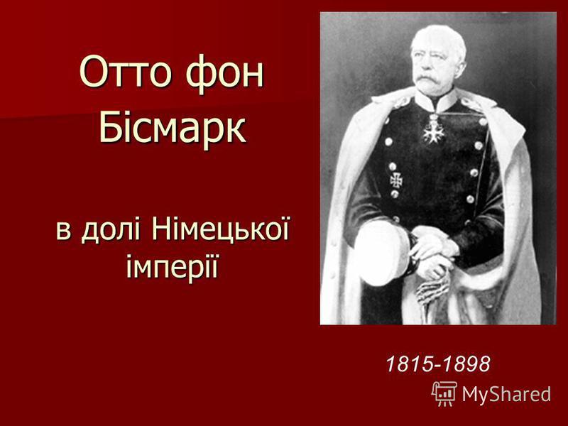 Отто фон Бісмарк в долі Німецької імперії 1815-1898