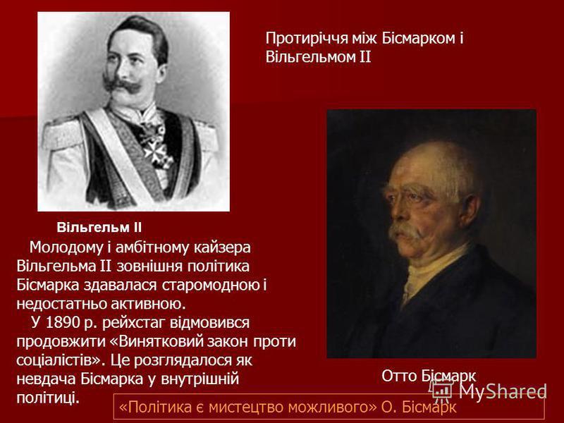 Молодому і амбітному кайзера Вільгельма II зовнішня політика Бісмарка здавалася старомодною і недостатньо активною. У 1890 р. рейхстаг відмовився продовжити «Винятковий закон проти соціалістів». Це розглядалося як невдача Бісмарка у внутрішній політи