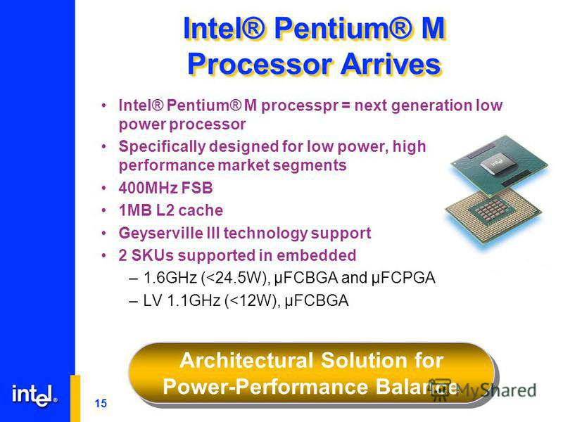 15 Intel® Pentium® M Processor Arrives Intel® Pentium® M processpr = next generation low power processor Specifically designed for low power, high performance market segments 400MHz FSB 1MB L2 cache Geyserville III technology support 2 SKUs supported