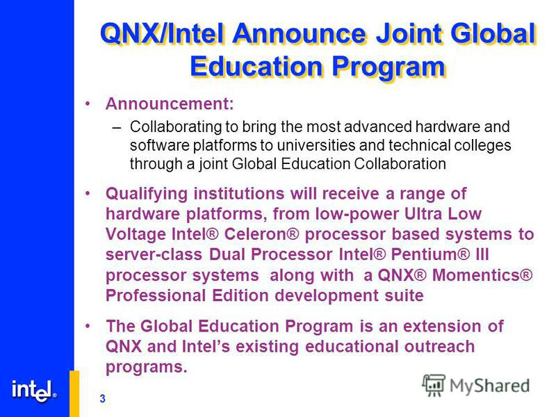 3 QNX/Intel Announce Joint Global Education Program Announcement: –Collaborating to bring the most advanced hardware and software platforms to universities and technical colleges through a joint Global Education Collaboration Qualifying institutions