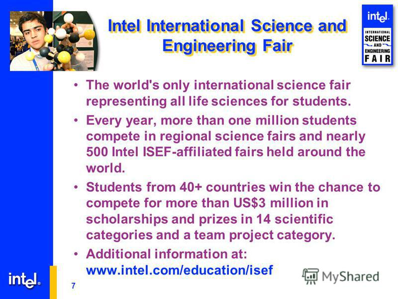 7 Intel International Science and Engineering Fair The world's only international science fair representing all life sciences for students. Every year, more than one million students compete in regional science fairs and nearly 500 Intel ISEF-affilia