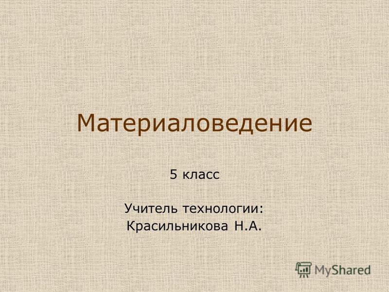 Материаловедение 5 класс Учитель технологии: Красильникова Н.А.