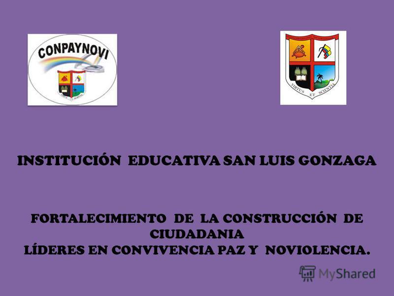 INSTITUCIÓN EDUCATIVA SAN LUIS GONZAGA FORTALECIMIENTO DE LA CONSTRUCCIÓN DE CIUDADANIA LÍDERES EN CONVIVENCIA PAZ Y NOVIOLENCIA.