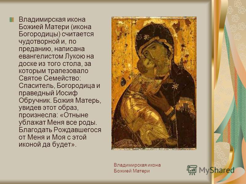 Владимирская икона Божией Матери Владимирская икона Божией Матери (икона Богородицы) считается чудотворной и, по преданию, написана евангелистом Лукою на доске из того стола, за которым трапезовало Святое Семейство: Спаситель, Богородица и праведный