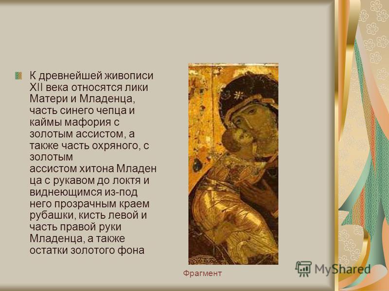 Фрагмент К древнейшей живописи XII века относятся лики Матери и Младенца, часть синего чепца и каймы мафория с золотым ассистом, а также часть охряного, с золотым ассистом хитона Младен ца с рукавом до локтя и виднеющимся из-под него прозрачным краем
